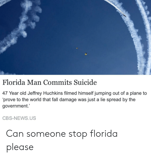 Fall, Florida Man, and News: Florida Man Commits Suicide  47 Year old Jeffrey Huchkins filmed himself jumping out of a plane to  'prove to the world that fall damage was just a lie spread by the  government.  CBS-NEWS.US Can someone stop florida please
