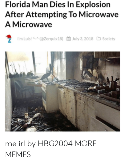 Dank, Florida Man, and Memes: Florida Man Dies In Explosion  After Attempting To Microwave  A Microwave  7 I'm Luis! A-(@Zerquix18)July 3,2018 Society me irl by HBG2004 MORE MEMES