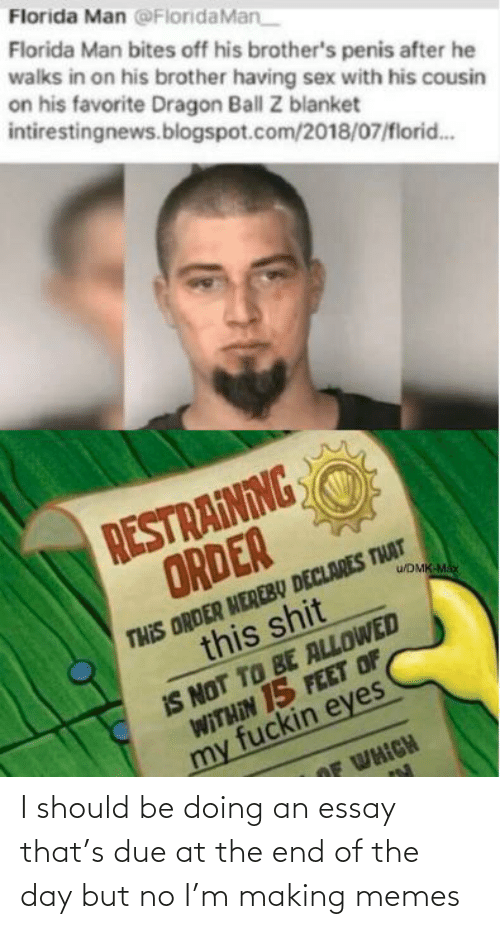 Blogspot: Florida Man @FloridaMan  Florida Man bites off his brother's penis after he  walks in on his brother having sex with his cousin  on his favorite Dragon Ball Z blanket  intirestingnews.blogspot.com/2018/07/florid..  RESTRAINING  ORDER  THIS ORDER HEREBŲ DECLARES THAT  this shit  u/DMK-Ma  IS NOT TO BE ALLOWED  WITHIN 15 FEET OF  my fuckin eyes  OF WHICH I should be doing an essay that's due at the end of the day but no I'm making memes