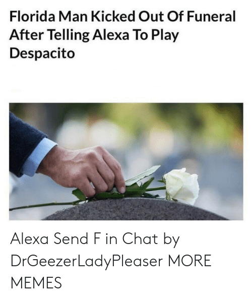 Florida Man: Florida Man Kicked Out Of Funeral  After Telling Alexa To Play  Despacito Alexa Send F in Chat by DrGeezerLadyPleaser MORE MEMES