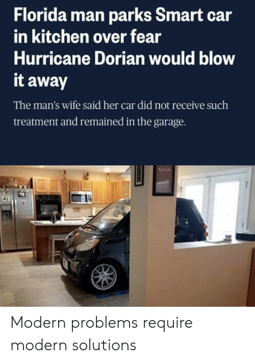 Florida Man, Florida, and Hurricane: Florida man parks Smart car  in kitchen over fear  Hurricane Dorian would blow  it away  The man's wife said her car did not receive such  treatment and remained in the garage.  621 0 Modern problems require modern solutions