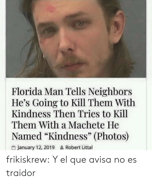"Florida Man, Gif, and Tumblr: Florida Man Tells Neighbors  He's Going to Kill Them With  Kindness Then Tries to Kill  Them With a Machete He  Named ""Kindness"" (Photos)  January 12, 2019&Robert Littal frikiskrew:    Y el que avisa no es traidor"
