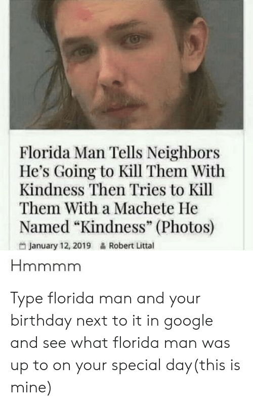"kill them: Florida Man Tells Neighbors  He's Going to Kill Them With  Kindness Then Tries to Kill  Them With a Machete He  Named ""Kindness"" (Photos)  95  January 12, 2019  Robert Littal Type florida man and your birthday next to it in google and see what florida man was up to on your special day(this is mine)"