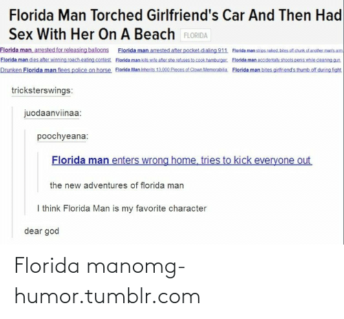 memorabilia: Florida Man Torched Girlfriend's Car And Then Had  Sex With Her On A Beach FLORIDA  Florida man, arrested for releasing balloons Florida man arrested after pocket.dialing 911 Elorida man strips naked. bites.of chunk of anotbher manis am  Florida man dies after winning roach-eating contest Elorida man kils wite after she refuses to cook hamburger. Florida man accidentally shoots penis while cleaning gun  Drunken Florida man flees police on horse Florida Man inherits 13.000 Pieces of Clown Memorabilia. Florida man bites girfriend's thumb off during fight  tricksterswings:  juodaanviinaa:  poochyeana:  Florida man enters wrong home, tries to kick everyone out  the new adventures of florida man  I think Florida Man is my favorite character  dear god Florida manomg-humor.tumblr.com
