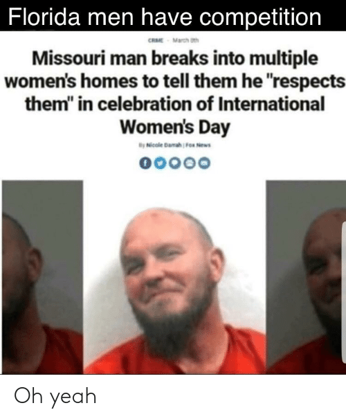 "Yeah, International Women's Day, and Florida: Florida men have competition  RME March th  Missouri man breaks into multiple  women's homes to tell them he respects  them"" in celebration of International  Women's Day Oh yeah"
