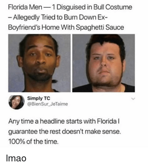 Doesnt Make Sense: Florida Men1 Disguised in Bull Costume  Allegedly Tried to Bun Down Ex  Boyfriend's Home With Spaghetti Sauce  Simply TC  @BienSur JeTaime  Any time a headline starts with Florida l  guarantee the rest doesn't make sense.  100% of the time. lmao