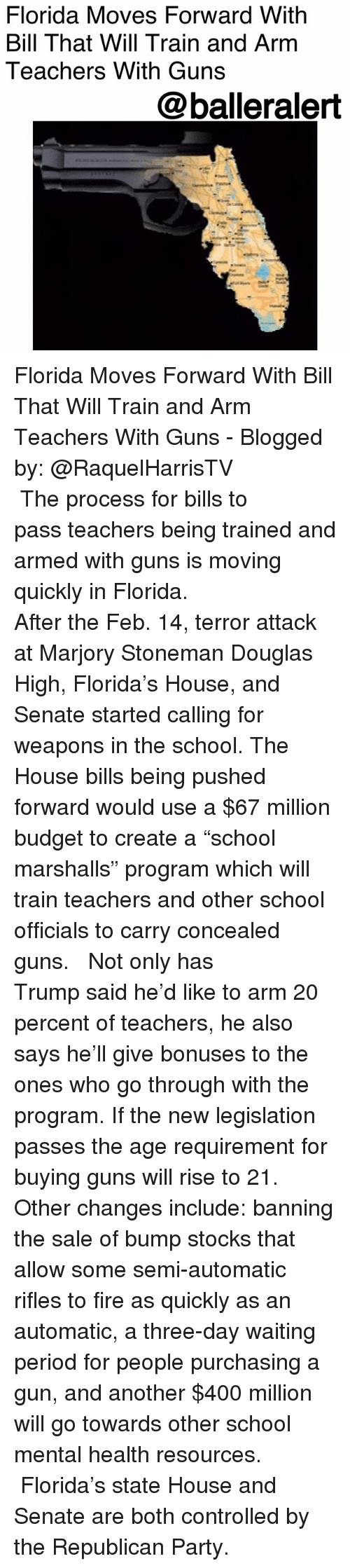 "Fire, Guns, and Memes: Florida Moves Forward With  Bill That Will Train and Arm  Teachers With Guns  @balleralert Florida Moves Forward With Bill That Will Train and Arm Teachers With Guns - Blogged by: @RaquelHarrisTV ⠀⠀⠀⠀⠀⠀⠀⠀⠀ ⠀⠀⠀⠀⠀⠀⠀⠀⠀ The process for bills to pass teachers being trained and armed with guns is moving quickly in Florida. ⠀⠀⠀⠀⠀⠀⠀⠀⠀ ⠀⠀⠀⠀⠀⠀⠀⠀⠀ After the Feb. 14, terror attack at Marjory Stoneman Douglas High, Florida's House, and Senate started calling for weapons in the school. The House bills being pushed forward would use a $67 million budget to create a ""school marshalls"" program which will train teachers and other school officials to carry concealed guns. ⠀⠀⠀⠀⠀⠀⠀⠀⠀ ⠀⠀⠀⠀⠀⠀⠀⠀⠀ Not only has Trump said he'd like to arm 20 percent of teachers, he also says he'll give bonuses to the ones who go through with the program. If the new legislation passes the age requirement for buying guns will rise to 21. Other changes include: banning the sale of bump stocks that allow some semi-automatic rifles to fire as quickly as an automatic, a three-day waiting period for people purchasing a gun, and another $400 million will go towards other school mental health resources. ⠀⠀⠀⠀⠀⠀⠀⠀⠀ ⠀⠀⠀⠀⠀⠀⠀⠀⠀ Florida's state House and Senate are both controlled by the Republican Party."