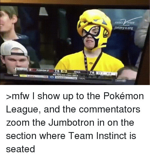 Team Instinct: FLORIDA ST  75  IOWA  76  Jimmy v arg >mfw I show up to the Pokémon League, and the commentators zoom the Jumbotron in on the section where Team Instinct is seated