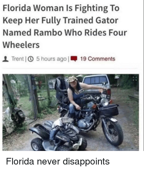 trent: Florida Woman Is Fighting To  Keep Her Fully Trained Gator  Named Rambo Who Rides Four  Wheelers  1 Trent IO 5 hours ago |呷19 Comments Florida never disappoints