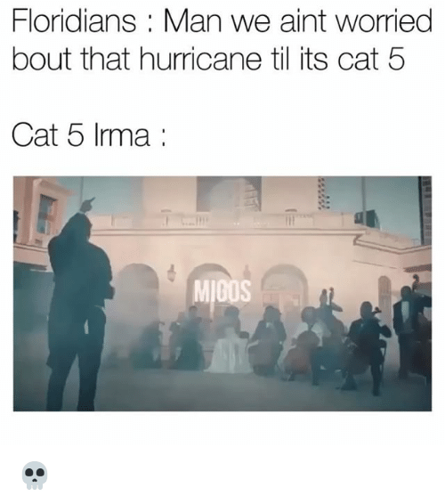 Bouts: Floridians : Man we aint worried  bout that hurricane til its cat 5  Cat 5 Irma:  MIGOS 💀
