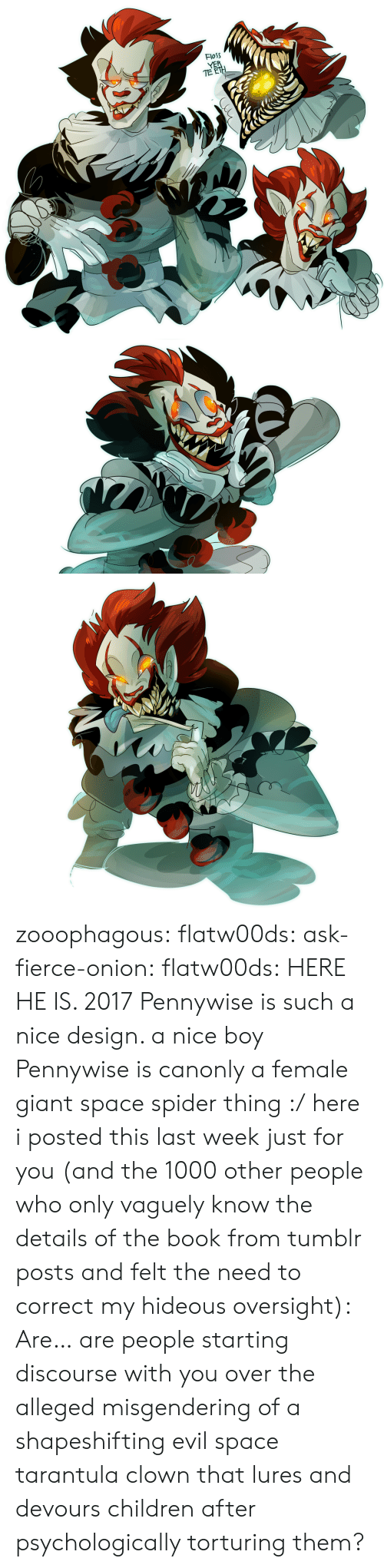 Alleged: FloSS  TE zooophagous:  flatw00ds:  ask-fierce-onion:  flatw00ds:  HERE HE IS. 2017 Pennywise is such a nice design. a nice boy  Pennywise is canonly a female giant space spider thing :/  here i posted this last week just for you (and the 1000 other people who only vaguely know the details of the book from tumblr posts and felt the need to correct my hideous oversight):  Are… are people starting discourse with you over the alleged misgendering of a shapeshifting evil space tarantula clown that lures and devours children after psychologically torturing them?