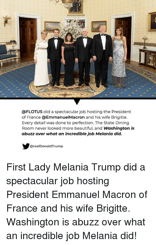 Emmanuel Macron: @FLOTUS did a spectacular job hosting the President  of France @EmmanuelMacron and his wife Brigitte.  Every detail was done to perfection. The State Dining  Room never looked more beautiful, and Washington is  abuzz over what an incredible job Melania did.  @realDonaldTrump First Lady Melania Trump did a spectacular job hosting  President Emmanuel Macron of France and his wife Brigitte. Washington is abuzz over what an incredible job Melania did!