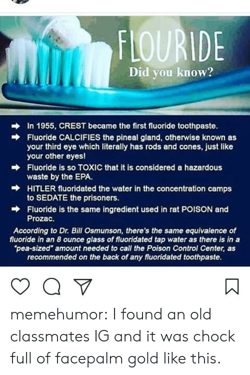 """poison control: FLOURIDE  Did you know?  In 1955, CREST became the first fluoride toothpaste.  Fluoride CALCIFIES the pineal gland, otherwise known as  your third eye which literally has rods and cones, just like  your other eyes!  Fluoride is so TOXIC that it is considered a hazardous  waste by the EPA.  HITLER fluoridated the water in the concentration camps  to SEDATE the prisoners.  Fluoride is the same ingredient used in rat POISON and  Prozac.  →  According to Dr. Bill Osmunson, there's the same equivalence of  fluoride in an 8 ounce glass of fluoridated tap water as there is in a  pea-sized"""" amount needed to call the Poison Control Center, as  recommended on the back of any fluoridated toothpaste. memehumor:  I found an old classmates IG and it was chock full of facepalm gold like this."""