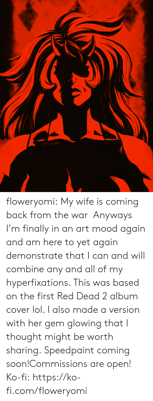 glowing: @Flowerjomi floweryomi: My wife is coming back from the war  Anyways I'm finally in an art mood again and am here to yet again demonstrate that I can and will combine any and all of my hyperfixations. This was based on the first Red Dead 2 album cover lol. I also made a version with her gem glowing that I thought might be worth sharing. Speedpaint coming soon!Commissions are open! Ko-fi: https://ko-fi.com/floweryomi