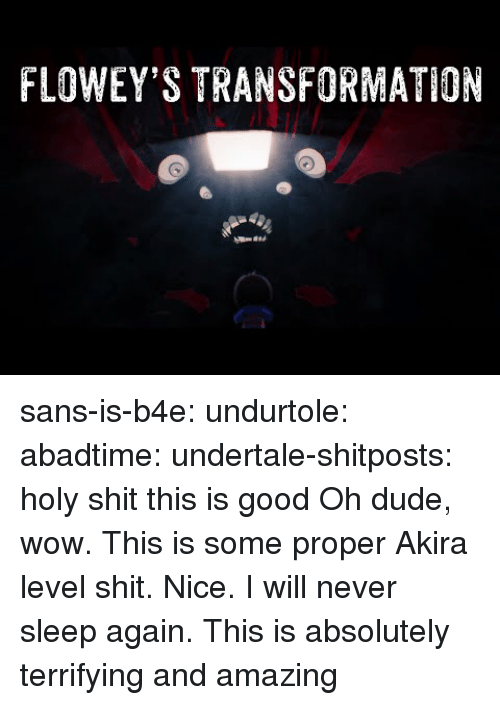 Undertale: FLOWEY'S TRANSFORMATION sans-is-b4e:  undurtole:  abadtime:  undertale-shitposts:  holy shit this is good  Oh dude, wow. This is some proper Akira level shit. Nice.  I will never sleep again.  This is absolutely terrifying and amazing