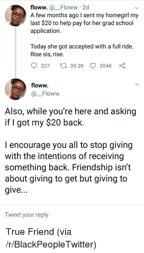 my 20: floww. a_Floww 2d  A few months ago I sent my homegirl my  last $20 to help pay for her grad school  application.  Today she got accepted with a full ride.  Rise sis, rise.  9327  39.2K CD 304kc  floww.  Floww  Also, While you re here and asking  if I got my $20 back.  I encourage you all to stop giving  with the intentions of receiving  something back. Friendship isn't  about giving to get but giving to  give  Tweet your reply <p>True Friend (via /r/BlackPeopleTwitter)</p>