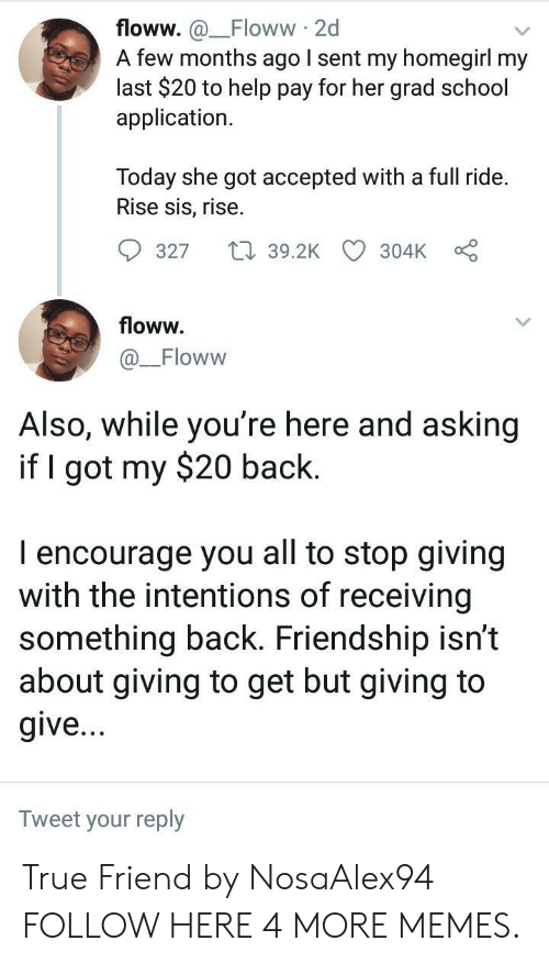 my 20: floww. a_Floww 2d  A few months ago I sent my homegirl my  last $20 to help pay for her grad school  application.  Today she got accepted with a full ride.  Rise sis, rise.  9327  39.2K CD 304kc  floww.  Floww  Also, While you re here and asking  if I got my $20 back.  I encourage you all to stop giving  with the intentions of receiving  something back. Friendship isn't  about giving to get but giving to  give  Tweet your reply True Friend by NosaAlex94 FOLLOW HERE 4 MORE MEMES.