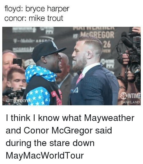 Conor McGregor, Mayweather, and Mlb: floyd: bryce harper  conor: mike trout  McGREGOR  26  WTIME  @m  DANKLAND I think I know what Mayweather and Conor McGregor said during the stare down MayMacWorldTour