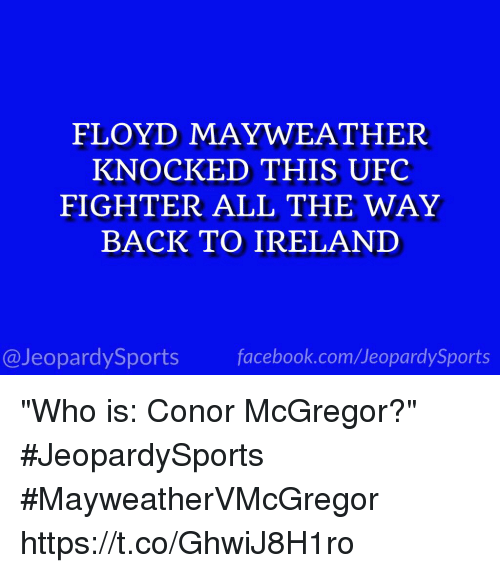 """Conor McGregor, Facebook, and Floyd Mayweather: FLOYD MAYWEATHER  KNOCKED THIS UFC  FIGHTER ALL THE WAY  BACK TO IRELAND  @JeopardySports facebook.com/JeopardySports """"Who is: Conor McGregor?"""" #JeopardySports #MayweatherVMcGregor https://t.co/GhwiJ8H1ro"""