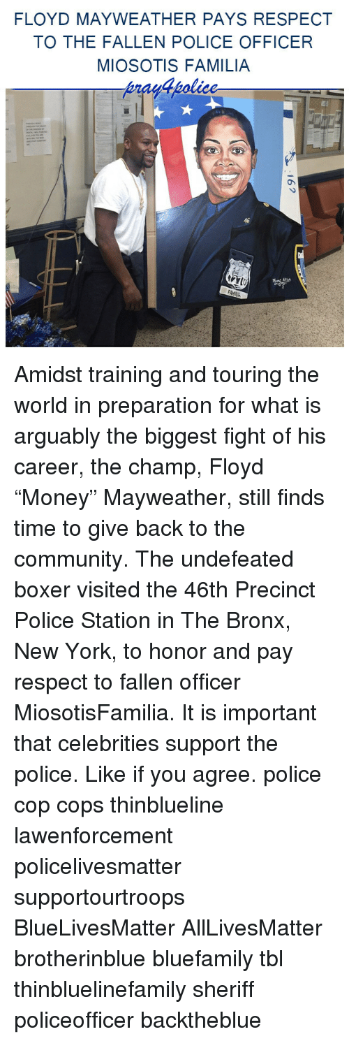 "All Lives Matter, Community, and Floyd Mayweather: FLOYD MAYWEATHER PAYS RESPECT  TO THE FALLEN POLICE OFFICER  MIOSOTIS FAMILIA  46 Amidst training and touring the world in preparation for what is arguably the biggest fight of his career, the champ, Floyd ""Money"" Mayweather, still finds time to give back to the community. The undefeated boxer visited the 46th Precinct Police Station in The Bronx, New York, to honor and pay respect to fallen officer MiosotisFamilia. It is important that celebrities support the police. Like if you agree. police cop cops thinblueline lawenforcement policelivesmatter supportourtroops BlueLivesMatter AllLivesMatter brotherinblue bluefamily tbl thinbluelinefamily sheriff policeofficer backtheblue"