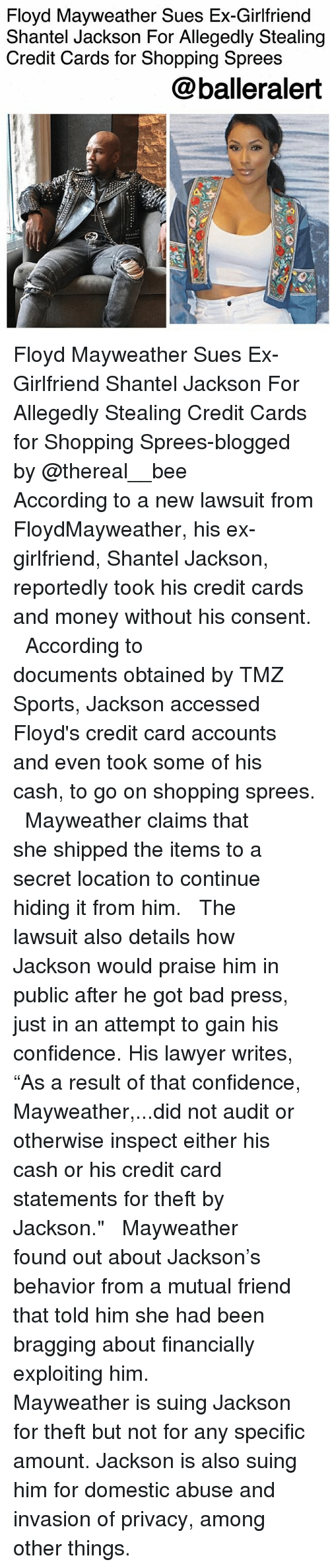"""Bad, Confidence, and Floyd Mayweather: Floyd Mayweather Sues Ex-Girlfriend  Shantel Jackson For Allegedly Stealing  Credit Cards for Shopping Sprees  @balleralert Floyd Mayweather Sues Ex-Girlfriend Shantel Jackson For Allegedly Stealing Credit Cards for Shopping Sprees-blogged by @thereal__bee ⠀⠀⠀⠀⠀⠀⠀⠀⠀ ⠀⠀ According to a new lawsuit from FloydMayweather, his ex-girlfriend, Shantel Jackson, reportedly took his credit cards and money without his consent. ⠀⠀⠀⠀⠀⠀⠀⠀⠀ ⠀⠀ According to documents obtained by TMZ Sports, Jackson accessed Floyd's credit card accounts and even took some of his cash, to go on shopping sprees. ⠀⠀⠀⠀⠀⠀⠀⠀⠀ ⠀⠀ Mayweather claims that she shipped the items to a secret location to continue hiding it from him. ⠀⠀⠀⠀⠀⠀⠀⠀⠀ ⠀⠀ The lawsuit also details how Jackson would praise him in public after he got bad press, just in an attempt to gain his confidence. His lawyer writes, """"As a result of that confidence, Mayweather,...did not audit or otherwise inspect either his cash or his credit card statements for theft by Jackson."""" ⠀⠀⠀⠀⠀⠀⠀⠀⠀ ⠀⠀ Mayweather found out about Jackson's behavior from a mutual friend that told him she had been bragging about financially exploiting him. ⠀⠀⠀⠀⠀⠀⠀⠀⠀ ⠀⠀ Mayweather is suing Jackson for theft but not for any specific amount. Jackson is also suing him for domestic abuse and invasion of privacy, among other things."""