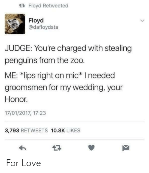 """Groomsmen: Floyd Retweeted  Floyd  @dafloydsta  JUDGE: You're charged with stealing  penguins from the zoo.  ME: 치ips right on mic"""" I needed  groomsmen for my wedding, your  Honor.  17/01/2017, 17:23  3,793 RETWEETS 10.8K LIKES For Love"""