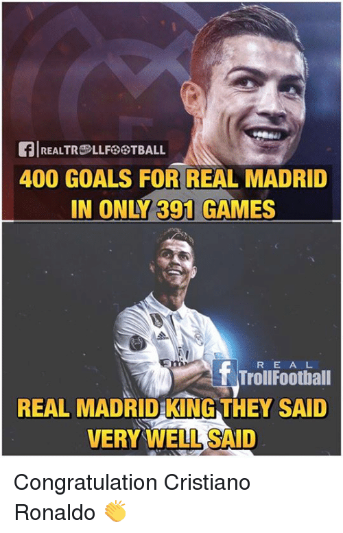 congratulation: flREALTROLLFESTBALL  400 GOALS FOR REAL MADRID  IN ONY 391 GAMES  f Troll E A L  Football  R REAL MADRID KING THEY SAID  VERY WELL SAID Congratulation Cristiano Ronaldo 👏