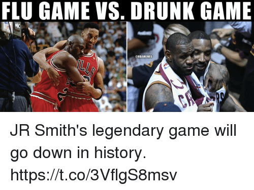 Drunk, Game, and History: FLU GAME VS. DRUNK GAME  @NBAMEMES JR Smith's legendary game will go down in history. https://t.co/3VflgS8msv