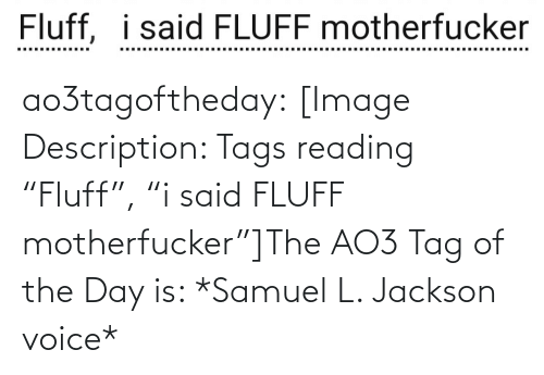 "tags: Fluff, i said FLUFF motherfucker  ..... .....  ......... ao3tagoftheday:  [Image Description: Tags reading ""Fluff"", ""i said FLUFF motherfucker""]The AO3 Tag of the Day is: *Samuel L. Jackson voice*"