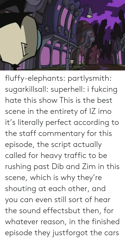 Elephants: fluffy-elephants: partlysmith:  sugarkillsall:  superhell: i fukcing hate this show This is the best scene in the entirety of IZ imo it's literally perfect  according to the staff commentary for this episode, the script actually called for heavy traffic to be rushing past Dib and Zim in this scene, which is why they're shouting at each other, and you can even still sort of hear the sound effectsbut then, for whatever reason, in the finished episode they justforgot the cars