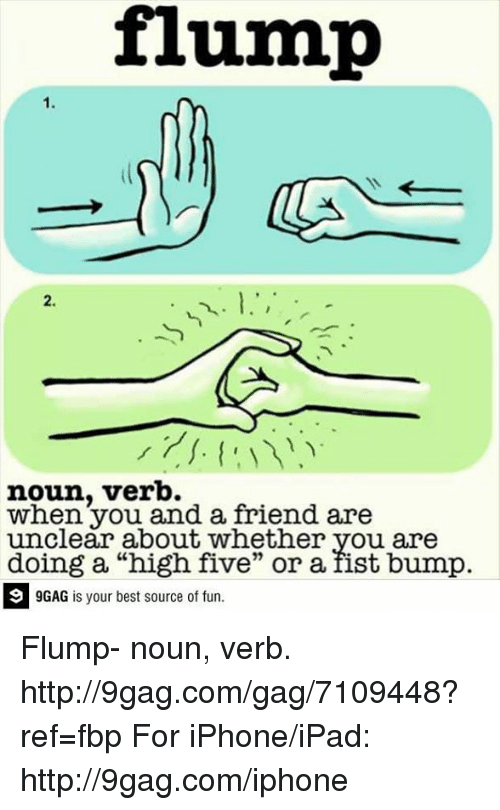 "9gag, Dank, and Ipad: flump  noun, verb.  when you and a friend are  unclear about whether you are  doing a ""high five"" or a fist bump.  9GAG is your best source of fun. Flump- noun, verb.