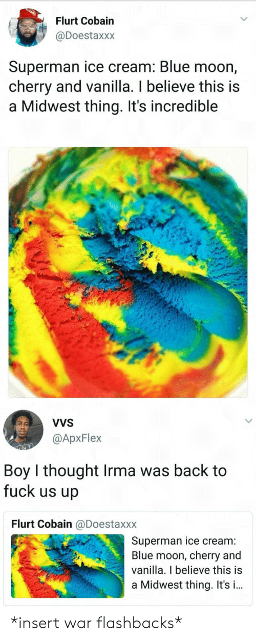Irmã: Flurt Cobain  @Doestaxxx  Superman ice cream: Blue moon,  cherry and vanilla. I believe this is  a Midwest thing. It's incredible  VVS  @ApxFlex  Boy I thought Irma was back to  fuck us up  Flurt Cobain @Doestaxxx  Superman ice cream:  Blue moon, cherry and  vanilla. I believe this is  a Midwest thing. It's i.. *insert war flashbacks*
