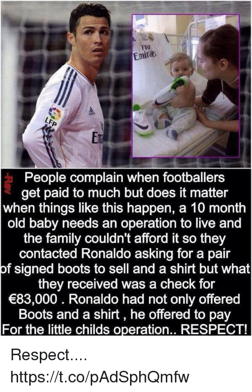 Complainer: FlV  Emira  Er  People complain when footballers  get paid to much but does it matter  when things like this happen, a 10 month  old baby needs an operation to live and  the family couldn't afford it so they  contacted Ronaldo asking for a pair  of signed boots to sell and a shirt but what  they received was a check for  83,000. Ronaldo had not only offered  Boots and a shirt, he offered to pay  For the little childs operation.. RESPECT! Respect.... https://t.co/pAdSphQmfw