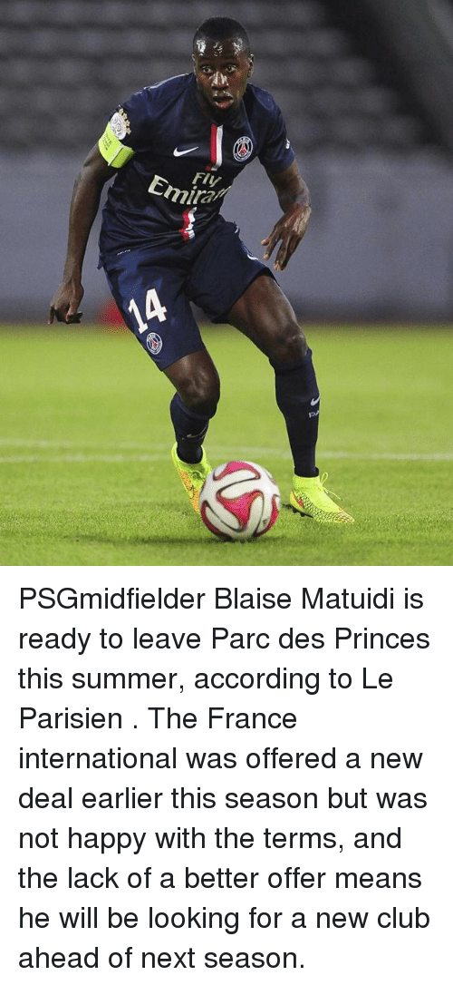 Club, Memes, and Summer: Fly  Emira PSGmidfielder Blaise Matuidi is ready to leave Parc des Princes this summer, according to Le Parisien . The France international was offered a new deal earlier this season but was not happy with the terms, and the lack of a better offer means he will be looking for a new club ahead of next season.