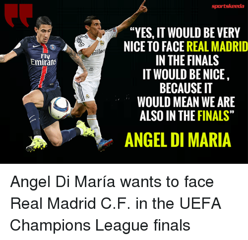 """uefa champion league: Fly  Emirate  """"YES, IT WOULD BE VERY  NICE TO FACE REAL MADRID  IN THE FINALS  IT WOULD BE NICE  BECAUSE IT  WOULD MEAN WE ARE  ALSO IN THE FINALS""""  ANGEL DI MARIA Angel Di María wants to face Real Madrid C.F. in the UEFA Champions League finals"""