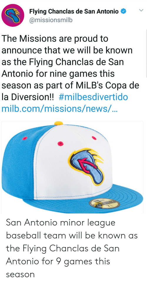 Diversion: Flying Chanclas de San Antonio  @missionsmilb  The Missions are proud to  announce that we will be known  as the Flying Chanclas de San  Antonio for nine games this  season as part of MiLB's Copa de  la Diversion!! #milbesdivertido  milb.com/missions/newS/... San Antonio minor league baseball team will be known as the Flying Chanclas de San Antonio for 9 games this season