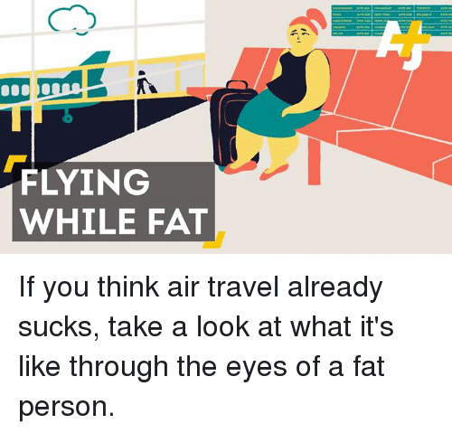 fat person: FLYING  WHILE FAT If you think air travel already sucks, take a look at what it's like through the eyes of a fat person.