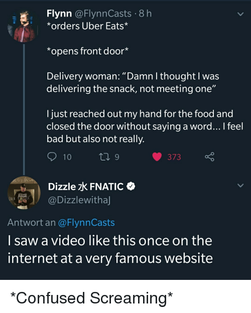 """Bad, Confused, and Food: Flynn @FlynnCasts 8h  *orders Uber Eats*  *opens front door*  Delivery woman: """"Damn I thought I was  delivering the snack, not meeting one""""  I just reached out my hand for the food and  closed the door without saying a word... I feel  bad but also not reall')y.  Dizzle FNATIC  @Dizzlewitha  Antwort an @FlynnCasts  I saw a video like this once on the  internet at a very famous website"""