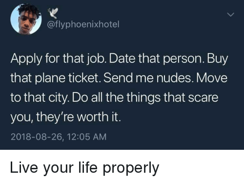 live your life: @flyphoenixhotel  Apply for that job. Date that person. Buy  that plane ticket. Send me nudes. Move  to that city. Do all the things that scare  you, they're worth it.  2018-08-26, 12:05 AM Live your life properly