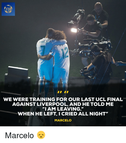 """ucl: FM  WE WERE TRAINING FOR OUR LAST UCL FINAL  AGAINST LIVERPOOL, AND HE TOLD ME  """"IAM LEAVING.""""  WHEN HE LEFT, I CRIED ALL NIGHT""""  MARCELO Marcelo 😞"""