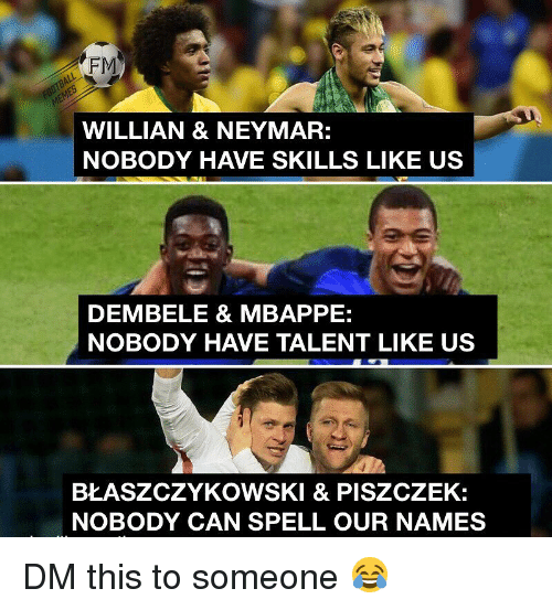 Dembele: FM  WILLIAN & NEYMAR:  NOBODY HAVE SKILLS LIKE US  DEMBELE & MBAPPE:  NOBODY HAVE TALENT LIKE US  BŁASZCZYKOWSKI & PISZCZEK:  NOBODY CAN SPELL OUR NAMES DM this to someone 😂
