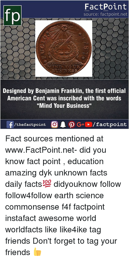 "Benjamin Franklin: fo  FactPoint  source: factpoint.net  as  BUSTNESS  Designed by Benjamin Franklin, the first official  American Cent was inscribed with the words  ""Mind Your Business"" Fact sources mentioned at www.FactPoint.net- did you know fact point , education amazing dyk unknown facts daily facts💯 didyouknow follow follow4follow earth science commonsense f4f factpoint instafact awesome world worldfacts like like4ike tag friends Don't forget to tag your friends 👍"