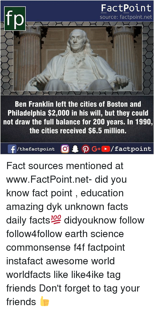Ben Franklin: fo  FactPoint  source: factpoint.net  Ben Franklin left the cities of Boston and  Philadelphia $2,000 in his will, but they could  not draw the full balance for 200 years. In 1990,  the cities received $6.5 million. Fact sources mentioned at www.FactPoint.net- did you know fact point , education amazing dyk unknown facts daily facts💯 didyouknow follow follow4follow earth science commonsense f4f factpoint instafact awesome world worldfacts like like4ike tag friends Don't forget to tag your friends 👍
