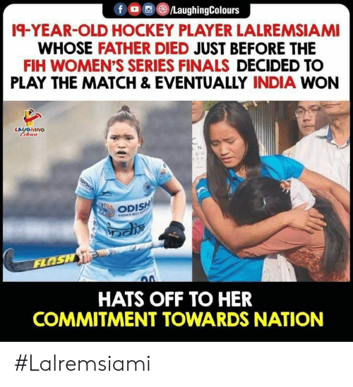 hats off: fo/LaughingColours  19-YEAR-OLD HOCKEY PLAYER LALREMSIAMI  WHOSE FATHER DIED JUST BEFORE THE  FIH WOMEN'S SERIES FINALS DECIDED TO  PLAY THE MATCH & EVENTUALLY INDIA WON  LAUGHING  Celeurs  OU  ODISH  INDIAS EST  FLOSH  HATS OFF TO HER  COMMITMENT TOWARDS NATION #Lalremsiami
