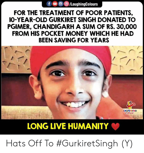 hats off: fO/LaughingColours  FOR THE TREATMENT OF POOR PATIENTS,  IO-YEAR-OLD GURKIRET SINGH DONATED TO  PGIMER, CHANDIGARH A SUM OF RS. 30,000  FROM HIS POCKET MONEY WHICH HE HAD  BEEN SAVING FOR YEARS  LAUGHING  LONG LIVE HUMANITY Hats Off To #GurkiretSingh (Y)
