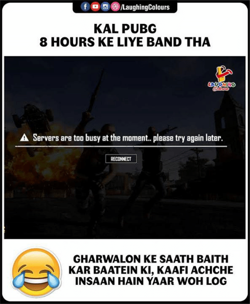 Kar: fo  LaughingColours  KAL PUBG  8 HOURS KE LIYE BAND THA  AUGHING  A Servers are too busy at the moment. please try again later.  RECONNECT  GHARWALON KE SAATH BAITH  KAR BAATEIN KI, KAAFI ACHCHE  INSAAN HAIN YAAR WOH LO0G