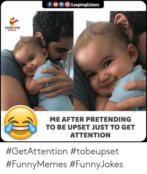 Indianpeoplefacebook: fo LaughingColours  LAUGHING  Celewrr  ME AFTER PRETENDING  TO BE UPSET JUST TO GET  ATTENTION #GetAttention #tobeupset #FunnyMemes #FunnyJokes