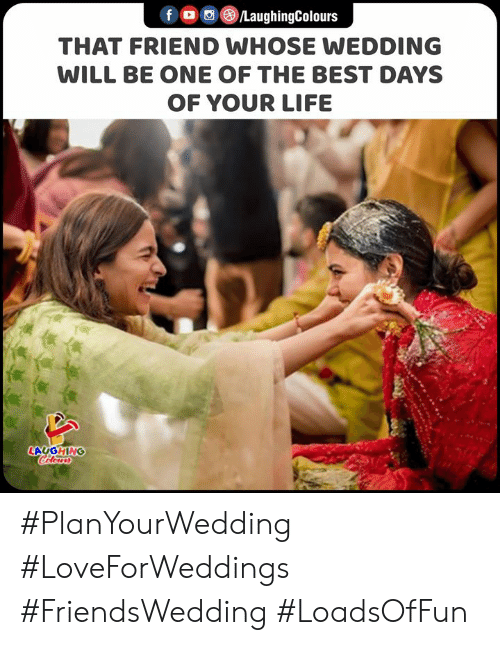 Colours: fo LaughingColours  THAT FRIEND WHOSE WEDDING  WILL BE ONE OF THE BEST DAYS  OF YOUR LIFE  LAUGHING  Colours #PlanYourWedding #LoveForWeddings #FriendsWedding #LoadsOfFun