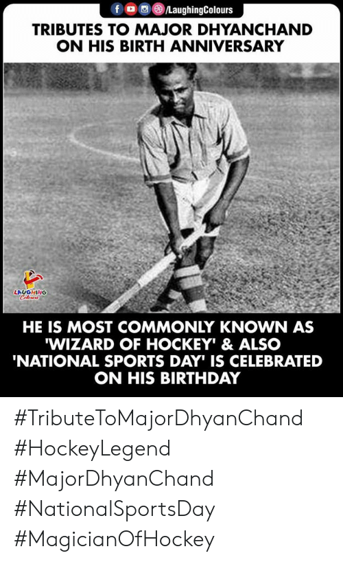 Birthday, Hockey, and Sports: fo LaughingColours  TRIBUTES TO MAJOR DHYANCHAND  ON HIS BIRTH ANNIVERSARY  LAUGHING  Celeurs  HE IS MOST COMMONLY KNOWN AS  WIZARD OF HOCKEY' & ALSO  'NATIONAL SPORTS DAY IS CELEBRATED  ON HIS BIRTHDAY #TributeToMajorDhyanChand #HockeyLegend #MajorDhyanChand #NationalSportsDay #MagicianOfHockey