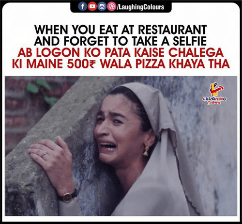 Maine: fo/LaughingColours  WHEN YOU EAT AT RESTAURANT  AND FORGET TO TAKE A SELFIE  AB LOGON KO PATA KAISE CHALEGA  KI MAINE 500 WALA PIZZA KHAYA THA  LAUGHING  Coleurs